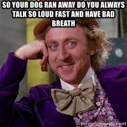 Willy Wonka - so your dog ran away do you always talk so loud fast and have bad breath