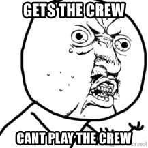 Y U No - Gets the crew Cant play the crew