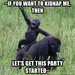 Happy Gorilla - ~if you want to kidnap me, then let's get this party started~