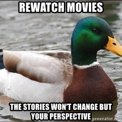 Actual Advice Mallard 1 - REWATCH MOVIES THE STORIES WON'T CHANGE BUT YOUR PERSPECTIVE