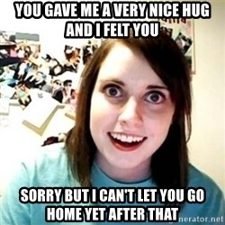 Overly Attached Girlfriend creepy - you gave me a very nice hug and i felt you sorry but i can't let you go home yet after that