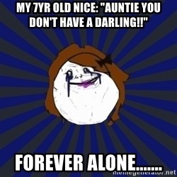 """Forever Alone Girl - My 7yr old nice: """"auntie you don't have a darling!!"""" forever alone......."""