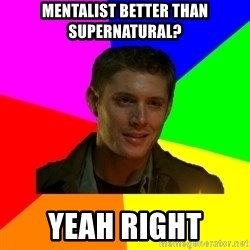 glorious Dean - Mentalist better than supernatural? YEAH RIGHT