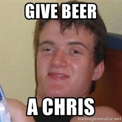 high/drunk guy - give beer a chris