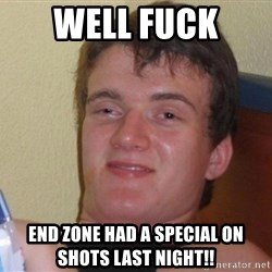 high/drunk guy - Well fuck  End zone had a special on shots last night!!