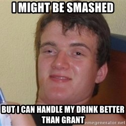 high/drunk guy - I might be smashed but I can handle my drink better than grant