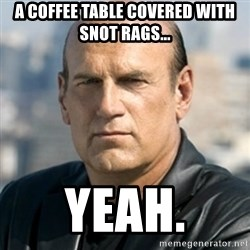 Jesse Ventura - A coffee table covered with snot rags... Yeah.