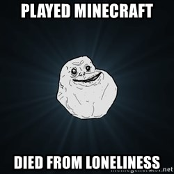 Forever Alone - played minecraft died from loneliness