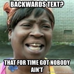 Ain't nobody got time fo dat so - Backwards text? That for time got nobody ain't