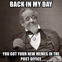 1889 [10] guy - back in my day you got your new memes in the post office