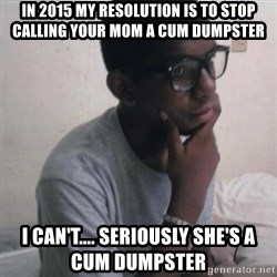 Thinking Nigga - In 2015 my resolution is to stop calling your mom a cum dumpster  I can't.... Seriously she's a cum dumpster