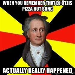 Germany pls - When you remember that DJ Ötzis Pizza Hut song Actually really happened
