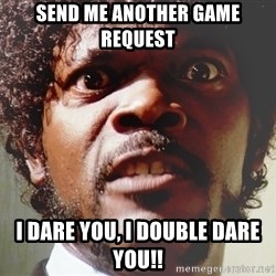Mad Samuel L Jackson - Send me another game request I dare you, I double dare you!!