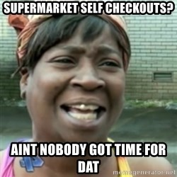 Ain't nobody got time fo dat so - Supermarket self checkouts? Aint nobody got time for dat