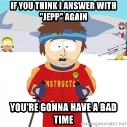 """You're gonna have a bad time - if you think i answer with """"jepp"""" again you're gonna have a bad time"""
