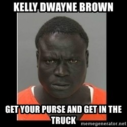 scary black man - KELLY DWAYNE BROWN GET YOUR PURSE AND GET IN THE TRUCK