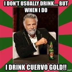 i dont usually - I don't usually drink.... But when I do I drink Cuervo Gold!!