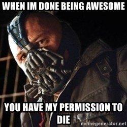 Only then you have my permission to die - when im done being awesome you have my permission to die