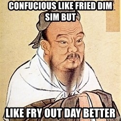 Confucious - CONFUCIOUS LIKE FRIED DIM SIM BUT LIKE FRY OUT DAY BETTER