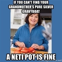 Ina Garten - If you can't find your grandmother's pure silver gravyboat A Neti Pot is fine