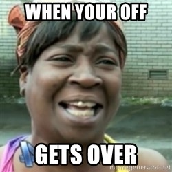Ain't nobody got time fo dat so - when your off  gets over