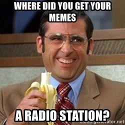 Brick Tamland Anchorman - WHERE DID YOU GET YOUR MEMES  A RADIO STATION?
