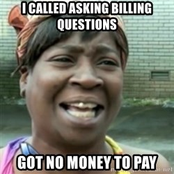 Ain't nobody got time fo dat so - I called asking billing questions Got no money to pay
