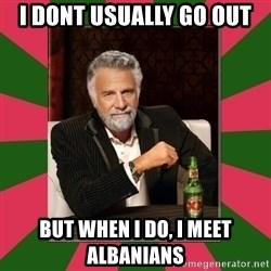 i dont usually - i dont usually go out but when i do, i meet Albanians