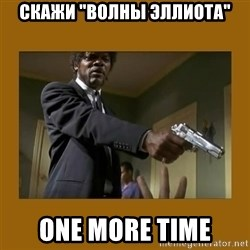 "say what one more time - Скажи ""волны эллиота"" One more time"