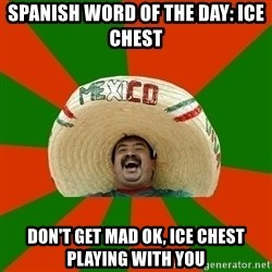 Successful Mexican - spanish word of the day: ice chest don't get mad ok, ice chest playing with you