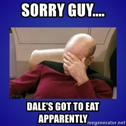 Picard facepalm  - sorry guy.... dale's got to eat apparently