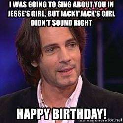 Rick Springfield - I was going to sing about you in Jesse's Girl, but Jacky'Jack's Girl didn't sound right Happy Birthday!