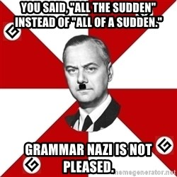 """TheGrammarNazi - You said, """"all the sudden"""" instead of """"all of a sudden."""" Grammar Nazi is not pleased."""