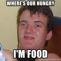high/drunk guy - Where's our hungry I'm food