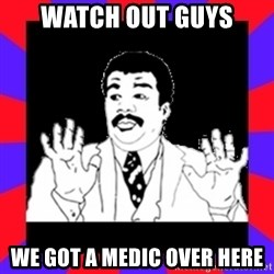Watch Out Guys - Watch out guys We got a medic over here