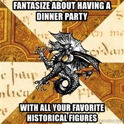 History Major Heraldic Beast - FANTASIZE ABOUT HAVING A DINNER PARTY WITH ALL YOUR FAVORITE HISTORICAL FIGURES