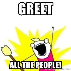 x all the y - GREET ALL THE people!