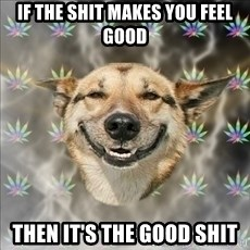 Original Stoner Dog - if the shit makes you feel good then it's the good shit