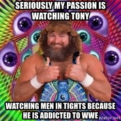 PSYLOL - seriously my passion is watching tony  Watching men in tights because he is addicted to wwe