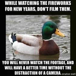 good advice duck - While watching the fireworks for New Years, don't film them.   You will never watch the footage, and will have a better time without the distraction of a camera.