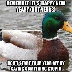 Actual Advice Mallard 1 - REMEMBER, IT'S 'HAPPY NEW YEAR!' (NOT YEARS) DON'T START YOUR YEAR OFF BY SAYING SOMETHING STUPID