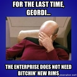Picard facepalm  - For the last time, Geordi... The Enterprise does not need bitchin' new rims