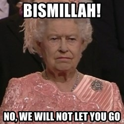the queen olympics - Bismillah!  No, we will not let you go