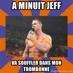 John cena be like you got a big ass dick - A minuit Jeff Va souffler dans mon trombonne