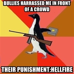 Socially Fed Up Penguin - bullies harrassed me in front of a crowd their punishment:hellfire