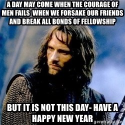 Not this day Aragorn - A day may come when the courage of men fails  When we forsake our friends and break all bonds of fellowship but it is not this day- Have a happy new year