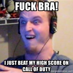 Brony Mike - fuck bra! I just beat my high score on call of duty