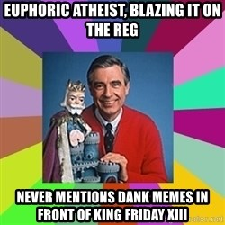mr rogers  - euphoric atheist, blazing it on the reg never mentions dank memes in front of king friday xiii