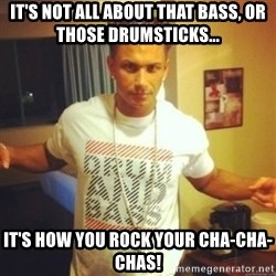 Drum And Bass Guy - It's not all about that bass, or those drumsticks... It's how you rock your cha-cha-chas!