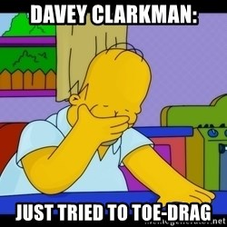 Homer Facepalm - Davey Clarkman: Just tried to toe-drag